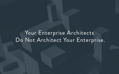 Your Enterprise Architects Do Not Architect Your Enterprise.