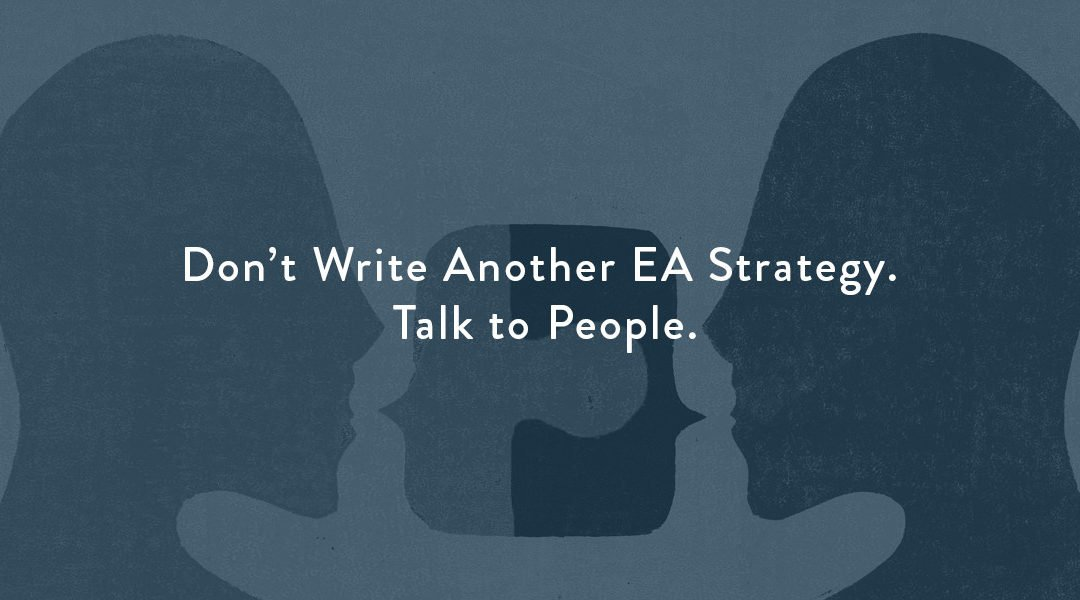 Don't Write Another EA Strategy. Talk to People.