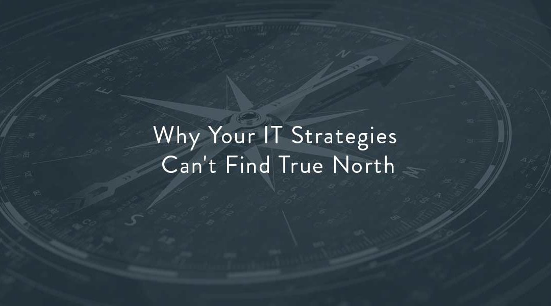 Why Your IT Strategies Can't Find True North