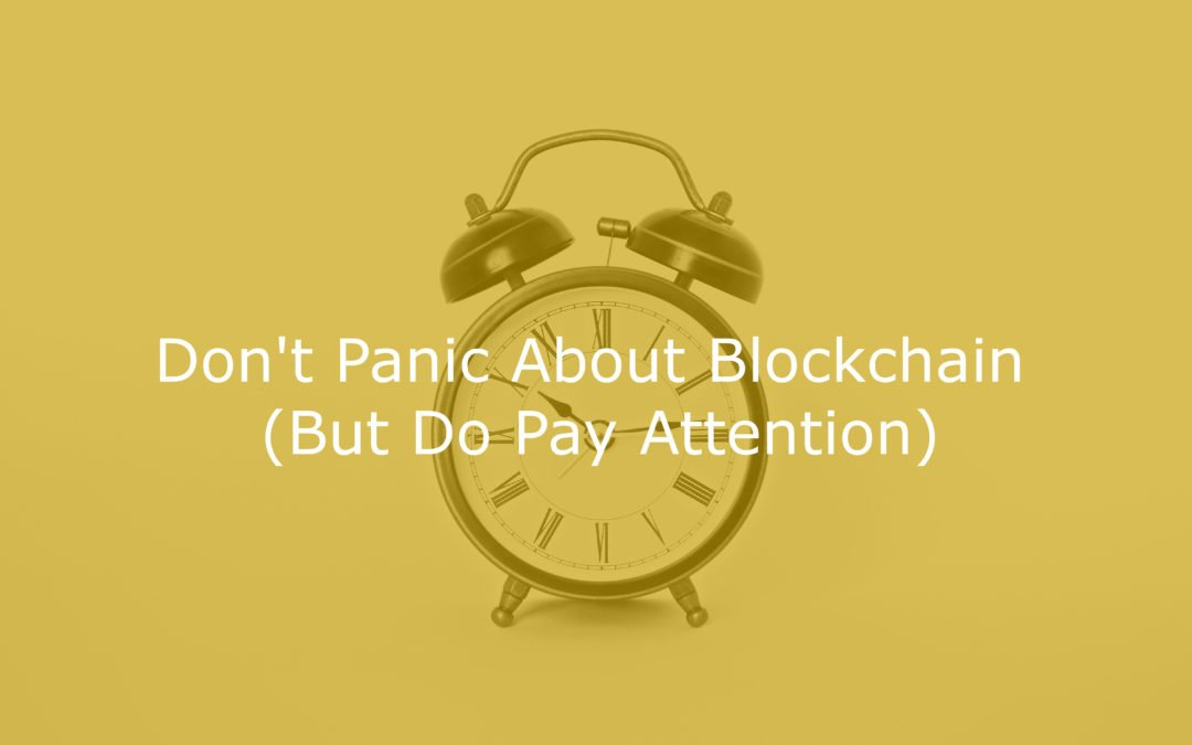 Don't Panic About Blockchain (But Do Pay Attention)