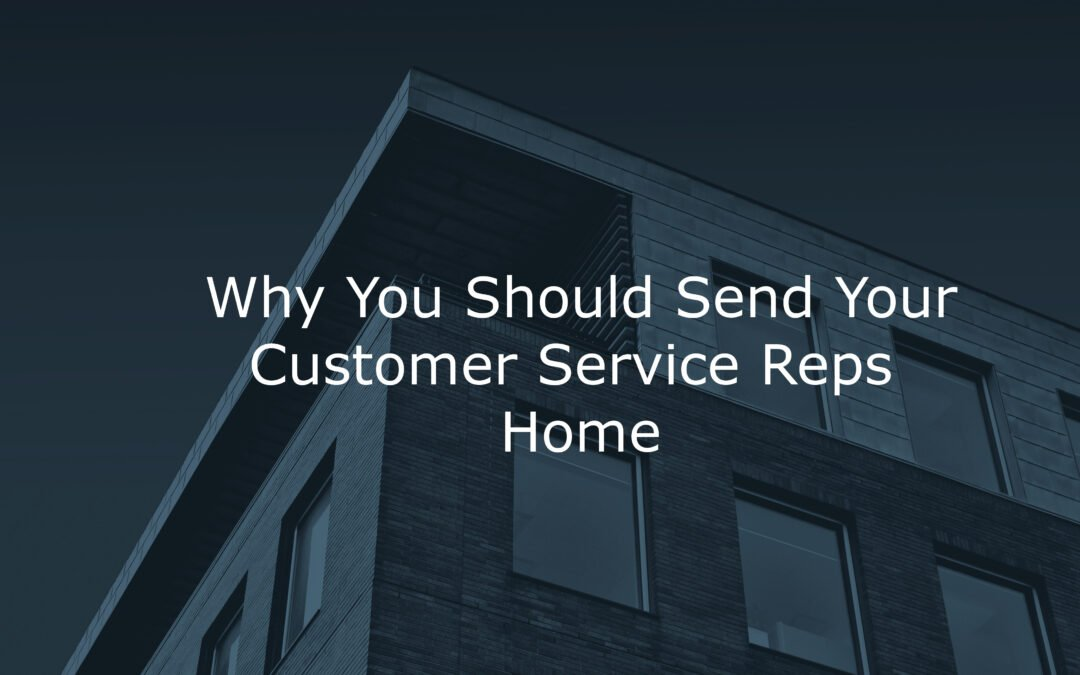 Why You Should Send Your Customer Service Reps Home
